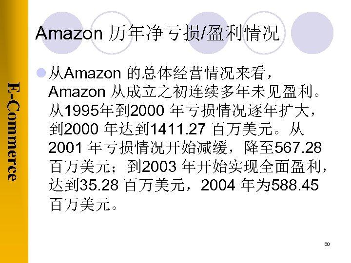 Amazon 历年净亏损/盈利情况 E-Commerce l 从Amazon 的总体经营情况来看, Amazon 从成立之初连续多年未见盈利。 从1995年到 2000 年亏损情况逐年扩大, 到 2000 年达到