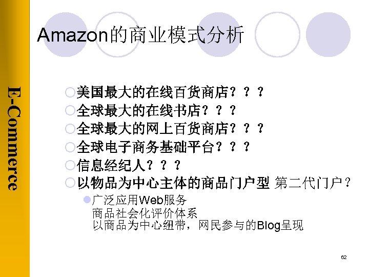 Amazon的商业模式分析 E-Commerce ¡美国最大的在线百货商店??? ¡全球最大的在线书店??? ¡全球最大的网上百货商店??? ¡全球电子商务基础平台??? ¡信息经纪人??? ¡以物品为中心主体的商品门户型 第二代门户? l广泛应用Web服务 商品社会化评价体系 以商品为中心纽带,网民参与的Blog呈现 62