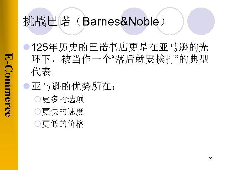 """挑战巴诺(Barnes&Noble) E-Commerce l 125年历史的巴诺书店更是在亚马逊的光 环下,被当作一个""""落后就要挨打""""的典型 代表 l 亚马逊的优势所在: ¡更多的选项 ¡更快的速度 ¡更低的价格 65"""