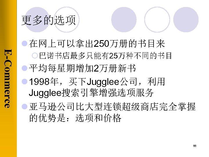 更多的选项 l 在网上可以拿出 250万册的书目来 E-Commerce ¡巴诺书店最多只能有25万种不同的书目 l 平均每星期增加 2万册新书 l 1998年,买下Jugglee公司,利用 Jugglee搜索引擎增强选项服务 l 亚马逊公司比大型连锁超级商店完全掌握