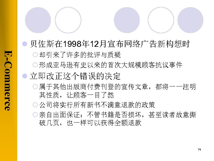 l 贝佐斯在 1998年 12月宣布网络广告新构想时 E-Commerce ¡ 却引来了许多的批评与质疑 ¡ 形成亚马逊有史以来的首次大规模顾客抗议事件 l 立即改正这个错误的决定 ¡ 属于其他出版商付费刊登的宣传文章,都将一一注明 其性质,让顾客一目了然