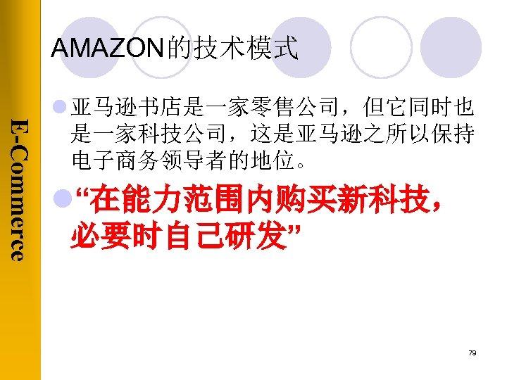 "AMAZON的技术模式 E-Commerce l 亚马逊书店是一家零售公司,但它同时也 是一家科技公司,这是亚马逊之所以保持 电子商务领导者的地位。 l""在能力范围内购买新科技, 必要时自己研发"" 79"