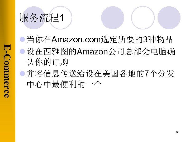 服务流程1 E-Commerce l 当你在Amazon. com选定所要的3种物品 l 设在西雅图的Amazon公司总部会电脑确 认你的订购 l 并将信息传送给设在美国各地的7个分发 中心中最便利的一个 82