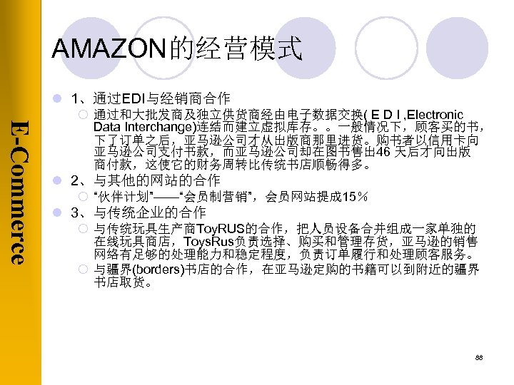AMAZON的经营模式 l 1、通过EDI与经销商合作 E-Commerce ¡ 通过和大批发商及独立供货商经由电子数据交换( E D I , Electronic Data Interchange)连结而建立虚拟库存。。一般情况下,顾客买的书, 下了订单之后,亚马逊公司才从出版商那里进货。购书者以信用卡向