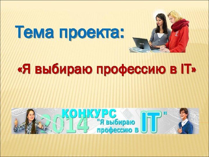 Тема проекта: «Я выбираю профессию в IT»