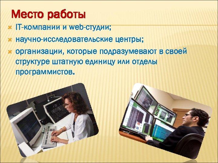 Место работы IT-компании и web-студии; научно-исследовательские центры; организации, которые подразумевают в своей структуре штатную