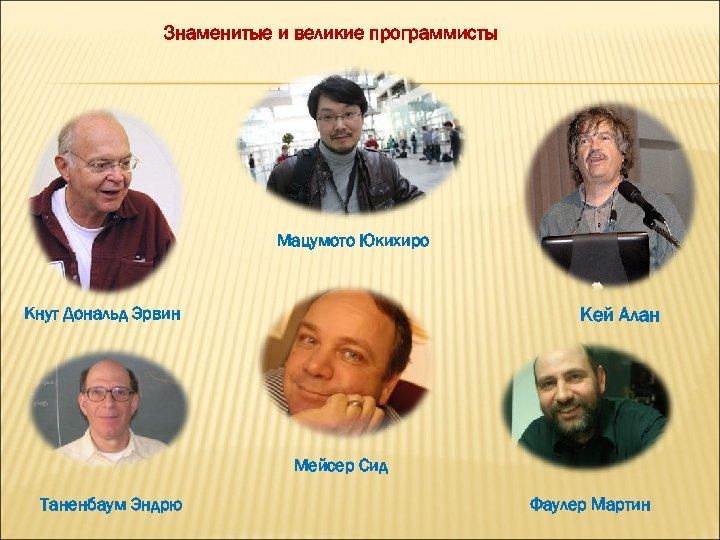 Знаменитые и великие программисты Мацумото Юкихиро Кнут Дональд Эрвин Кей Алан Мейсер Сид Таненбаум