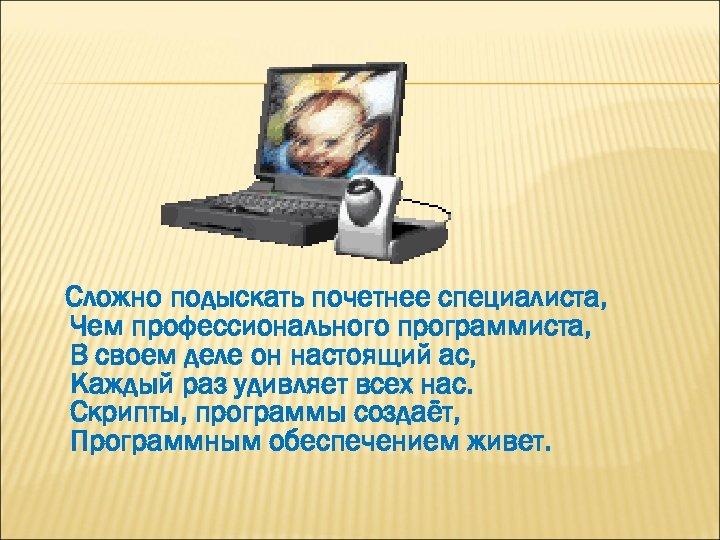 Сложно подыскать почетнее специалиста, Чем профессионального программиста, В своем деле он настоящий ас, Каждый