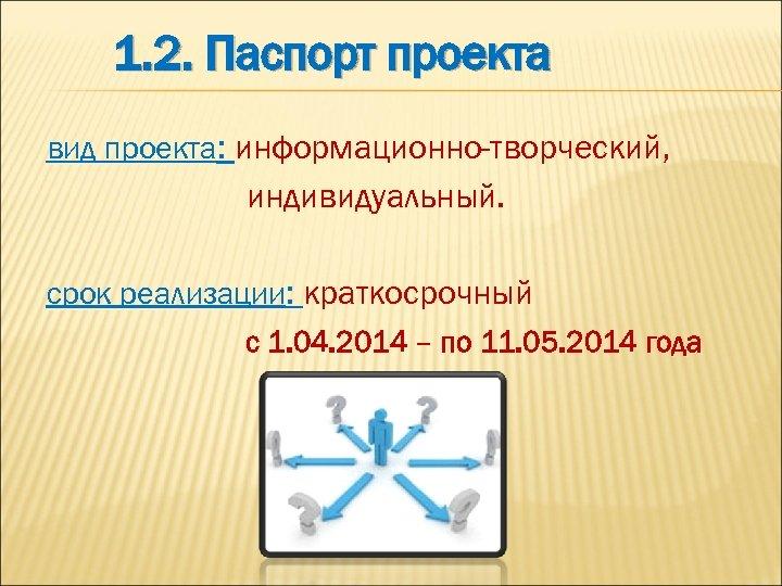1. 2. Паспорт проекта вид проекта: информационно-творческий, индивидуальный. срок реализации: краткосрочный с 1. 04.