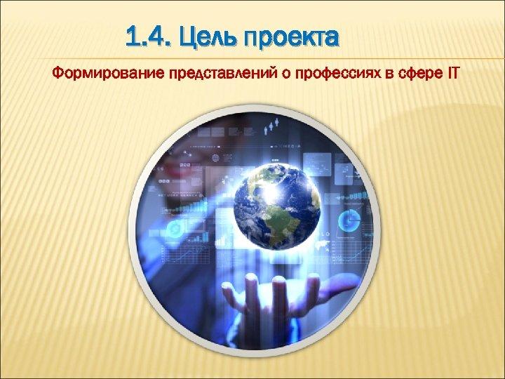 1. 4. Цель проекта Формирование представлений о профессиях в сфере IT