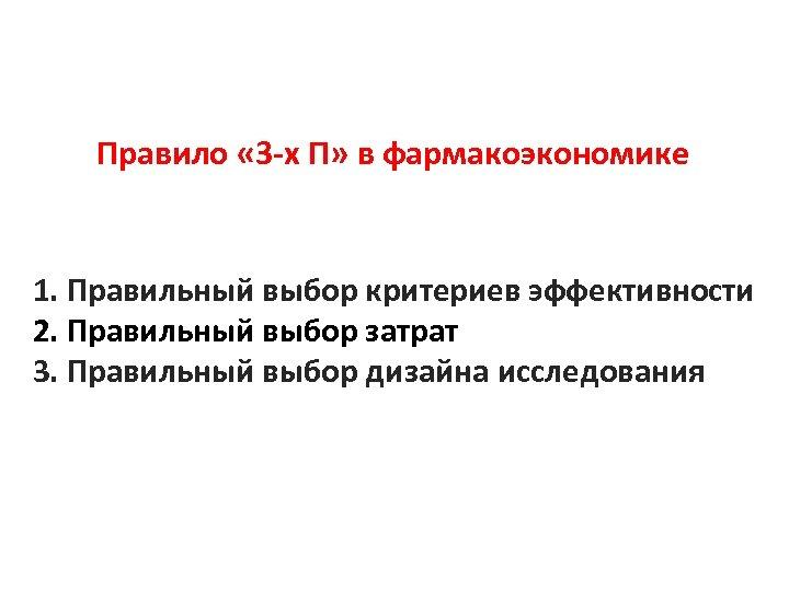 Правило « 3 -х П» в фармакоэкономике 1. Правильный выбор критериев эффективности 2. Правильный