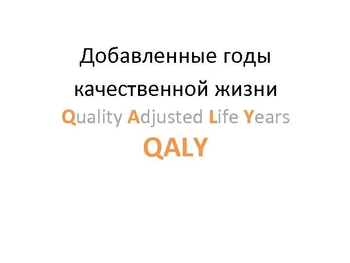 Добавленные годы качественной жизни Quality Adjusted Life Years QALY