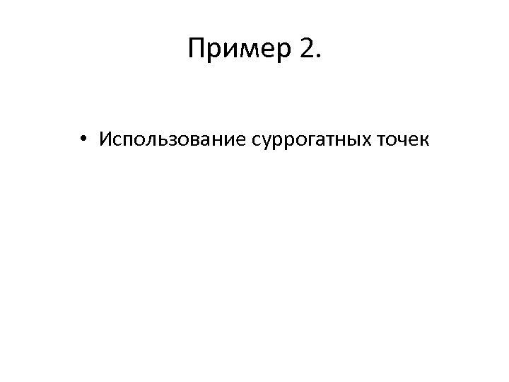 Пример 2. • Использование суррогатных точек