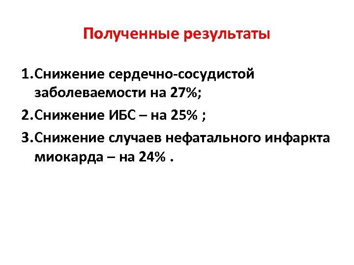 Полученные результаты 1. Снижение сердечно-сосудистой заболеваемости на 27%; 2. Снижение ИБС – на 25%