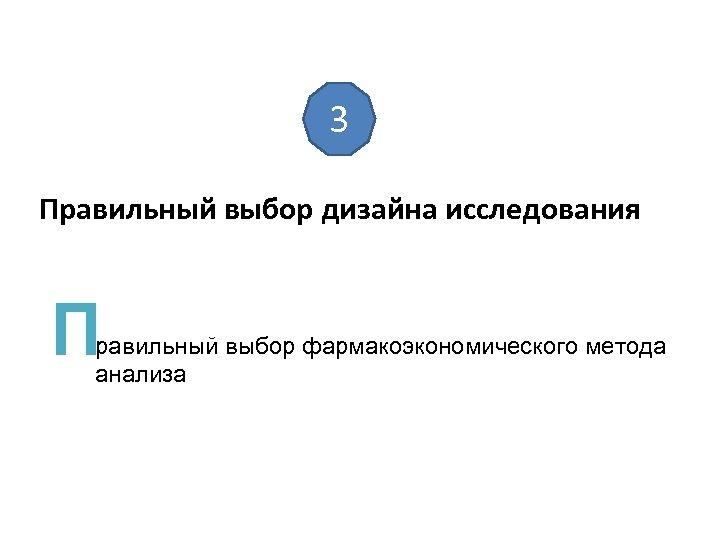 3 Правильный выбор дизайна исследования П равильный выбор фармакоэкономического метода анализа
