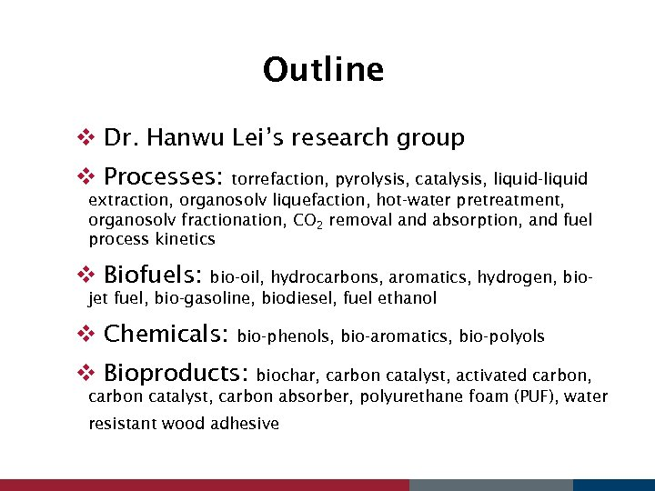 Outline v Dr. Hanwu Lei's research group v Processes: torrefaction, pyrolysis, catalysis, liquid-liquid extraction,