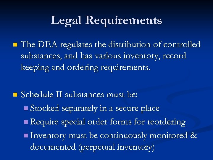 Legal Requirements n The DEA regulates the distribution of controlled substances, and has various