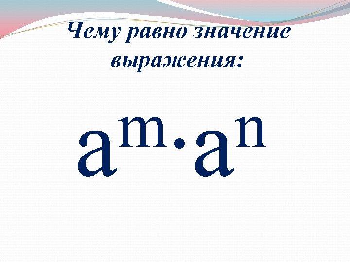 Чему равно значение выражения: m∙аn а