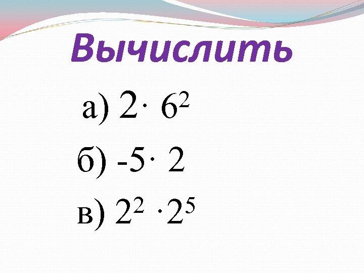 Вычислить а) 2 б) -5· 2 2 · 25 в) 2 2 · 6