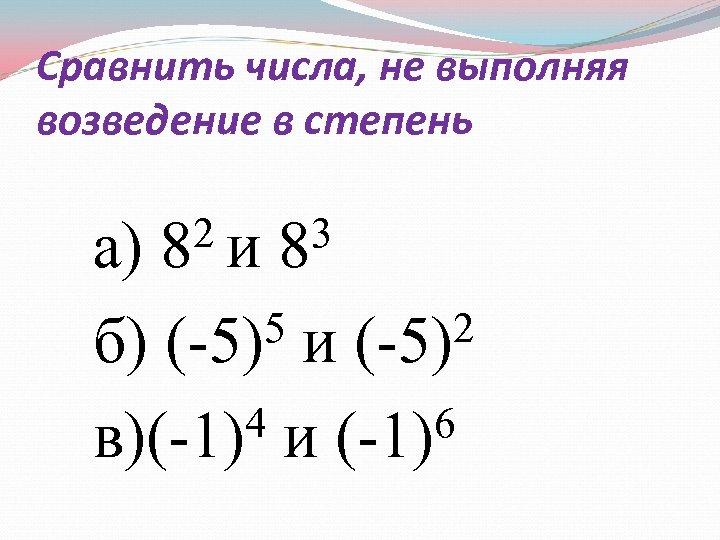 Сравнить числа, не выполняя возведение в степень 2 и 83 а) 8 5 и