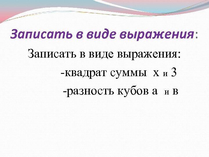 Записать в виде выражения: -квадрат суммы х и 3 -разность кубов а и в