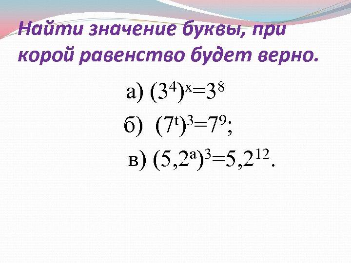 Найти значение буквы, при корой равенство будет верно. 4)х=38 а) (3 б) (7 t)3=79;