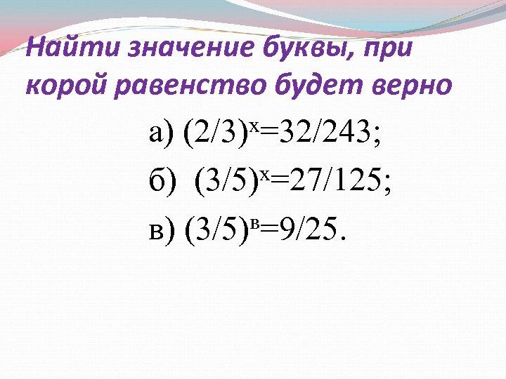 Найти значение буквы, при корой равенство будет верно х=32/243; а) (2/3) б) (3/5)х=27/125; в=9/25.