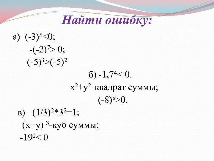 Найти ошибку: а) (-3)5<0; -(-2)7> 0; (-5)3>(-5)2. б) -1, 74< 0. х2+у2 -квадрат суммы;