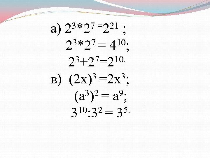 3*27 =221 ; а) 2 23*27 = 410; 23+27=210. 3 =2 х3; в) (2