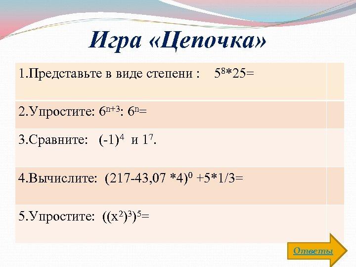 Игра «Цепочка» 1. Представьте в виде степени : 58*25= 2. Упростите: 6 n+3: 6