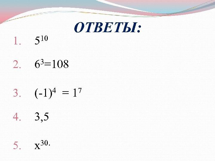 ОТВЕТЫ: 1. 510 2. 63=108 3. (-1)4 = 17 4. 3, 5 5. х30.