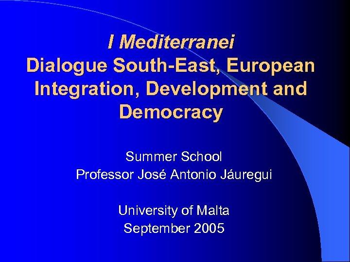 I Mediterranei Dialogue South-East, European Integration, Development and Democracy Summer School Professor José Antonio