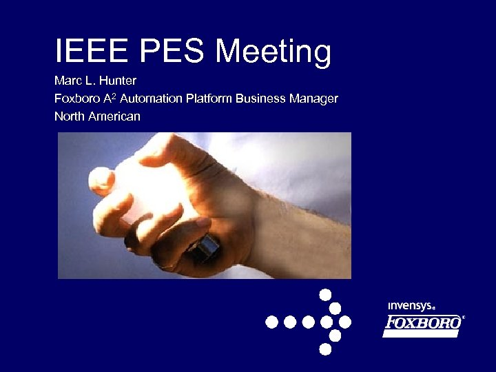 IEEE PES Meeting Marc L. Hunter Foxboro A 2 Automation Platform Business Manager North