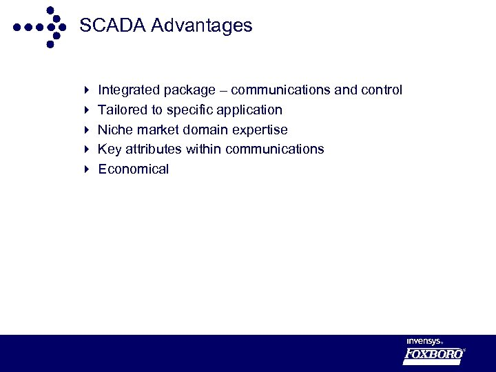 SCADA Advantages 4 4 4 Integrated package – communications and control Tailored to specific