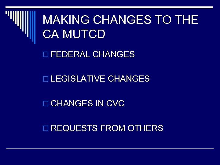 MAKING CHANGES TO THE CA MUTCD o FEDERAL CHANGES o LEGISLATIVE CHANGES o CHANGES