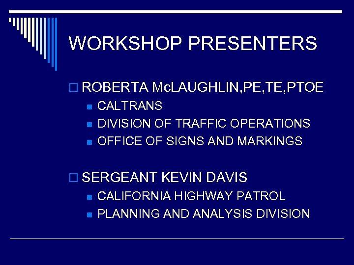 WORKSHOP PRESENTERS o ROBERTA Mc. LAUGHLIN, PE, TE, PTOE n n n CALTRANS DIVISION
