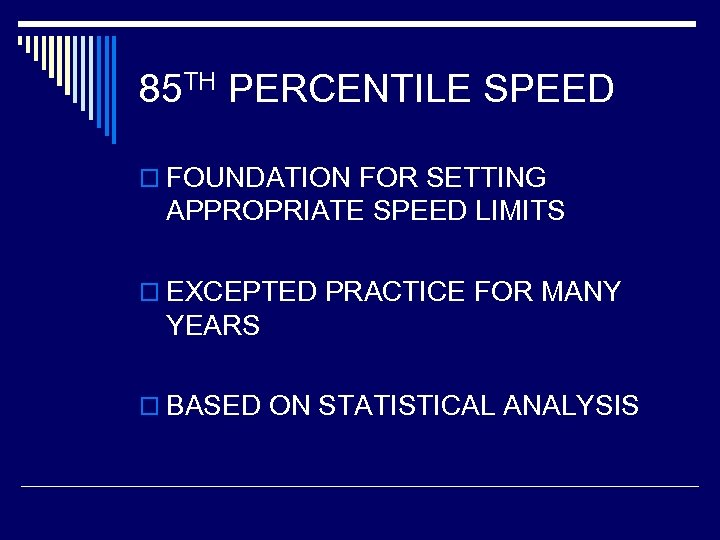 85 TH PERCENTILE SPEED o FOUNDATION FOR SETTING APPROPRIATE SPEED LIMITS o EXCEPTED PRACTICE
