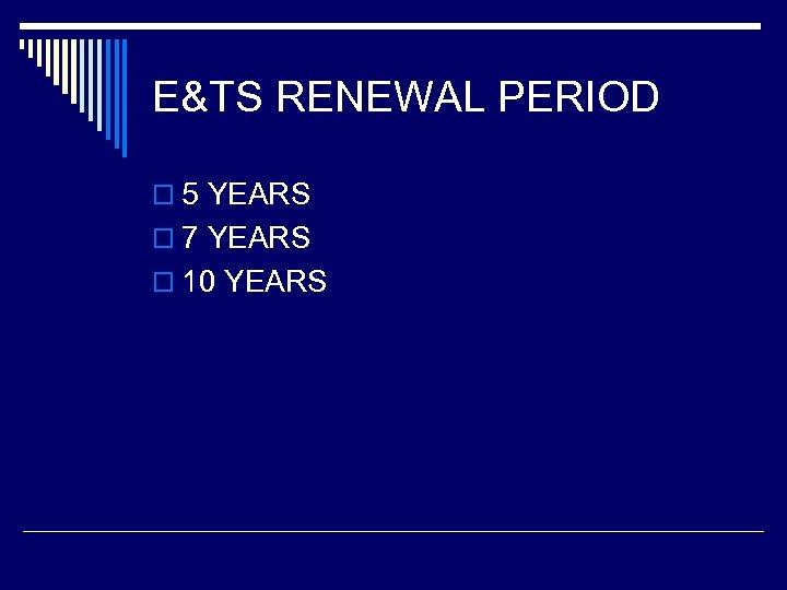 E&TS RENEWAL PERIOD o 5 YEARS o 7 YEARS o 10 YEARS