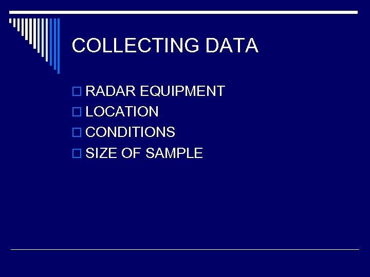 COLLECTING DATA o RADAR EQUIPMENT o LOCATION o CONDITIONS o SIZE OF SAMPLE