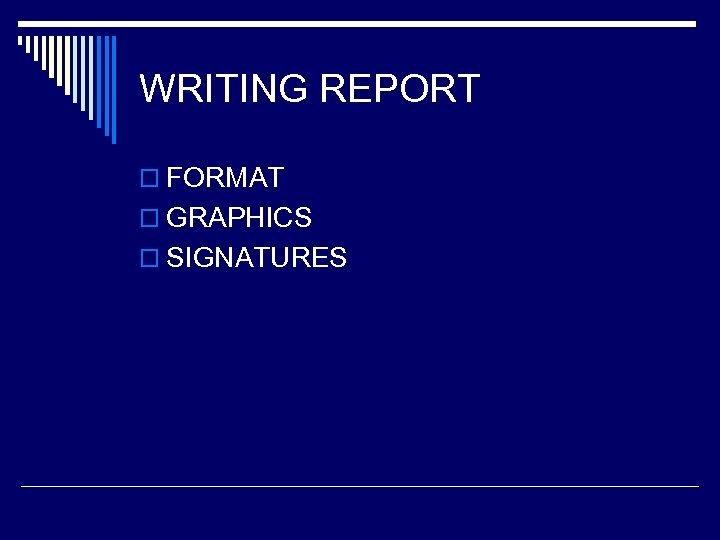 WRITING REPORT o FORMAT o GRAPHICS o SIGNATURES