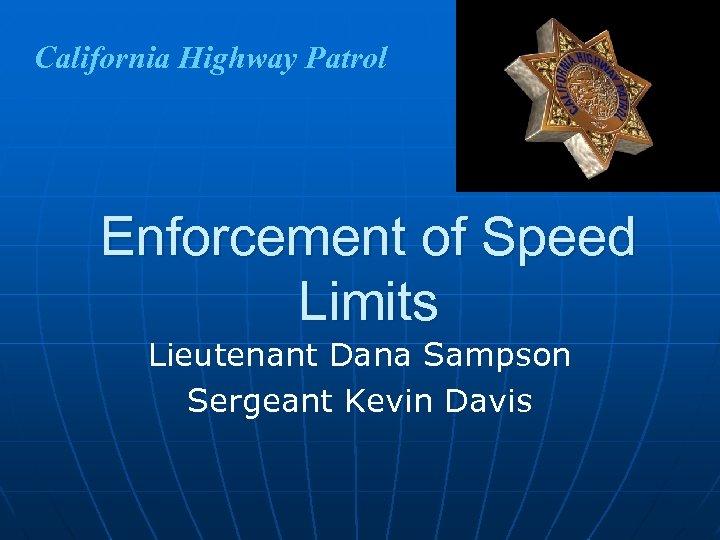 California Highway Patrol Enforcement of Speed Limits Lieutenant Dana Sampson Sergeant Kevin Davis