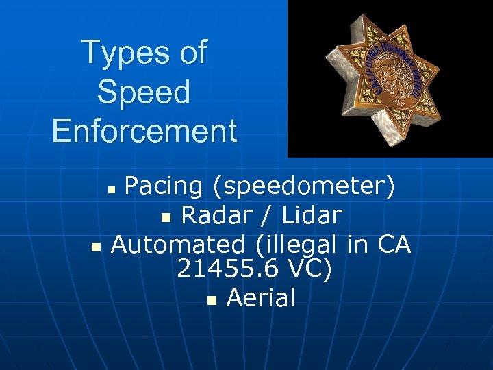 Types of Speed Enforcement Pacing (speedometer) n Radar / Lidar Automated (illegal in CA
