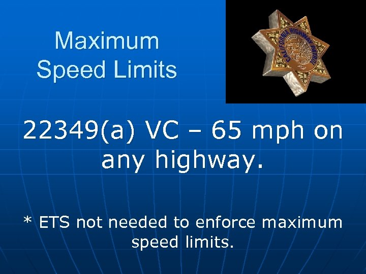 Maximum Speed Limits 22349(a) VC – 65 mph on any highway. * ETS not