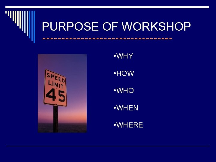 PURPOSE OF WORKSHOP • WHY • HOW • WHO • WHEN • WHERE