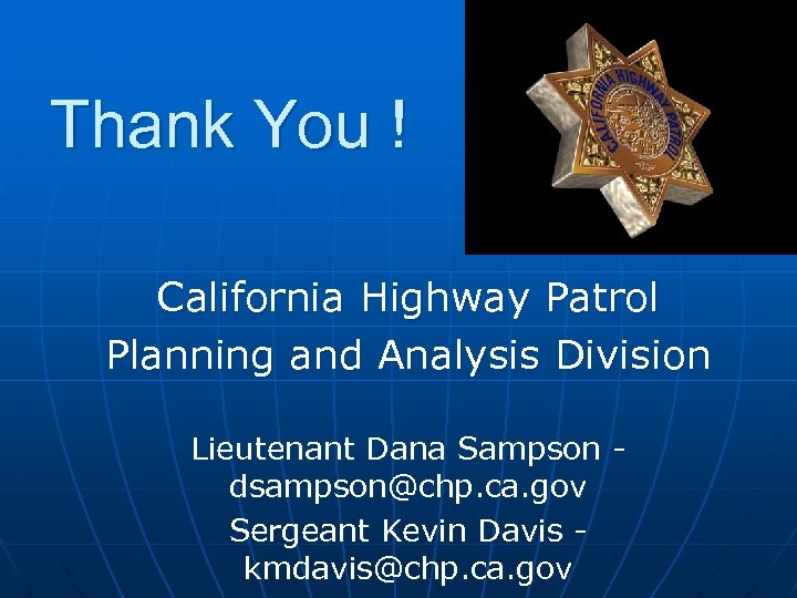 Thank You ! California Highway Patrol Planning and Analysis Division Lieutenant Dana Sampson dsampson@chp.