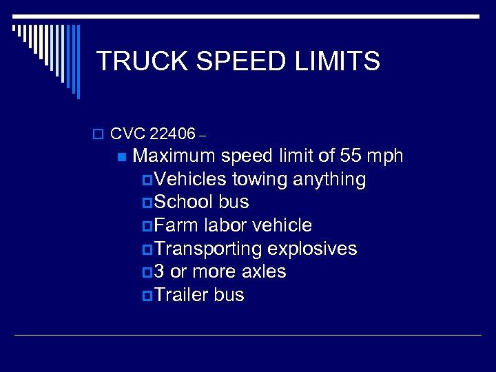 TRUCK SPEED LIMITS o CVC 22406 – n Maximum speed limit of 55 mph