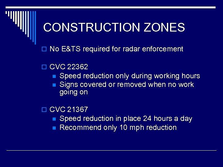 CONSTRUCTION ZONES o No E&TS required for radar enforcement o CVC 22362 n n