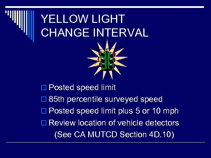 YELLOW LIGHT CHANGE INTERVAL o Posted speed limit o 85 th percentile surveyed speed