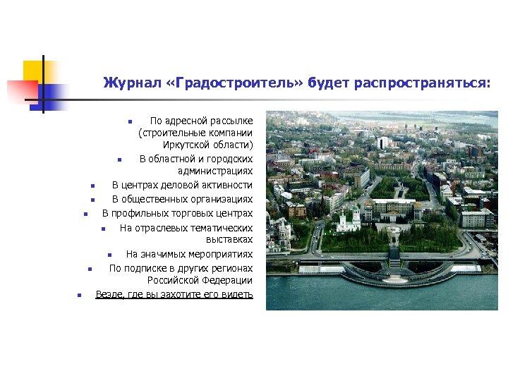Журнал «Градостроитель» будет распространяться: По адресной рассылке (строительные компании Иркутской области) n В областной