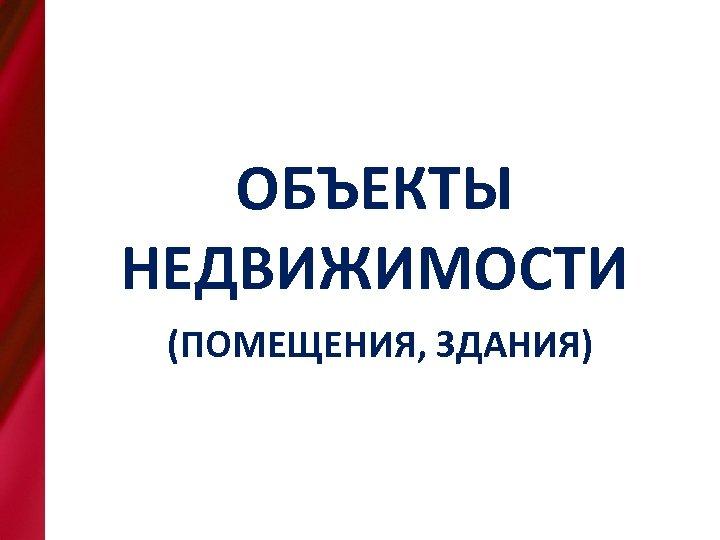 Наименование объекта, адрес, назначен ОБЪЕКТЫ НЕДВИЖИМОСТИ (ПОМЕЩЕНИЯ, ЗДАНИЯ)